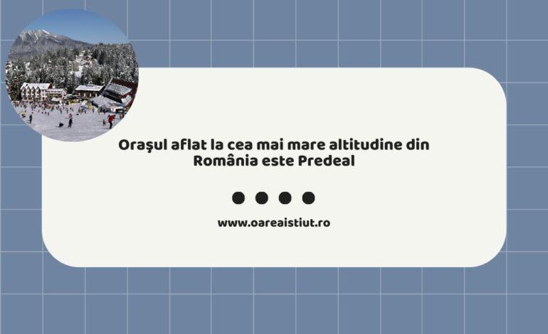 Oraşul aflat la cea mai mare altitudine din România este Predeal