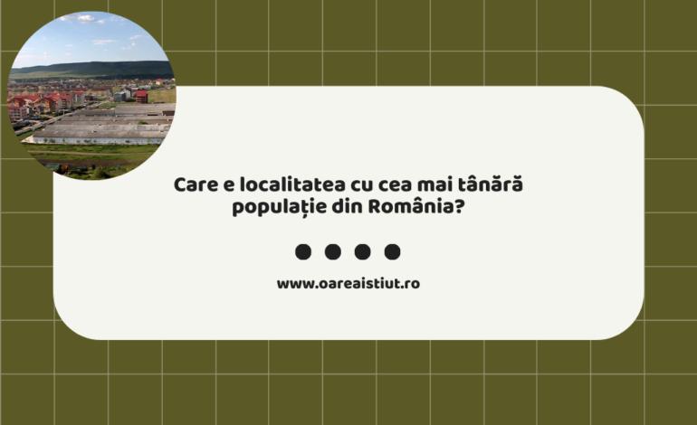 Care e localitatea cu cea mai tânără populație din România?